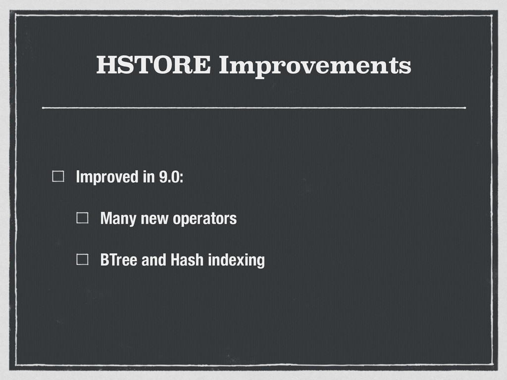 HSTORE Improvements Improved in 9.0: Many new o...