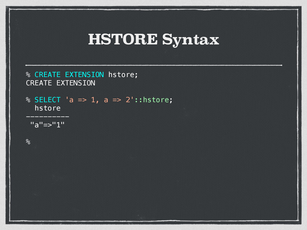 HSTORE Syntax % CREATE EXTENSION hstore; CREATE...