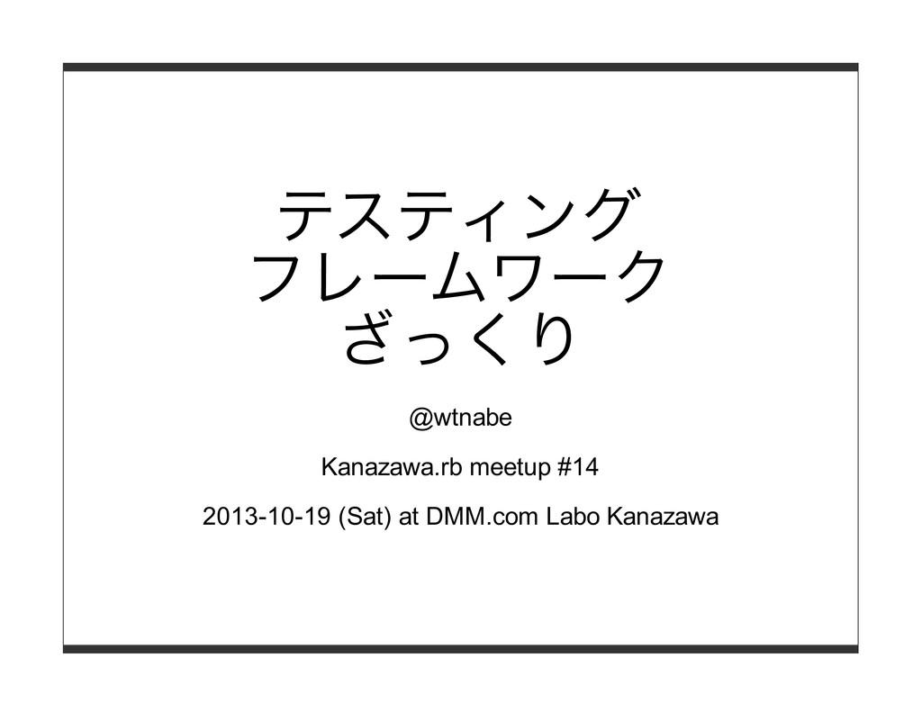 テスティング フレームワーク ざっくり @wtnabe Kanazawa.rb meetup ...