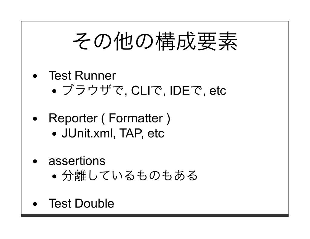 その他の構成要素 Test Runner ブラウザで, CLIで, IDEで, etc Rep...