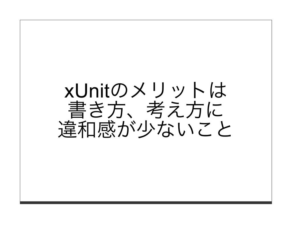 xUnitのメリットは 書き⽅、考え⽅に 違和感が少ないこと