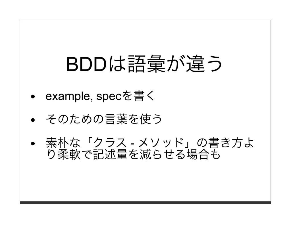 BDDは語彙が違う example, specを書く そのための⾔葉を使う 素朴な「クラス -...