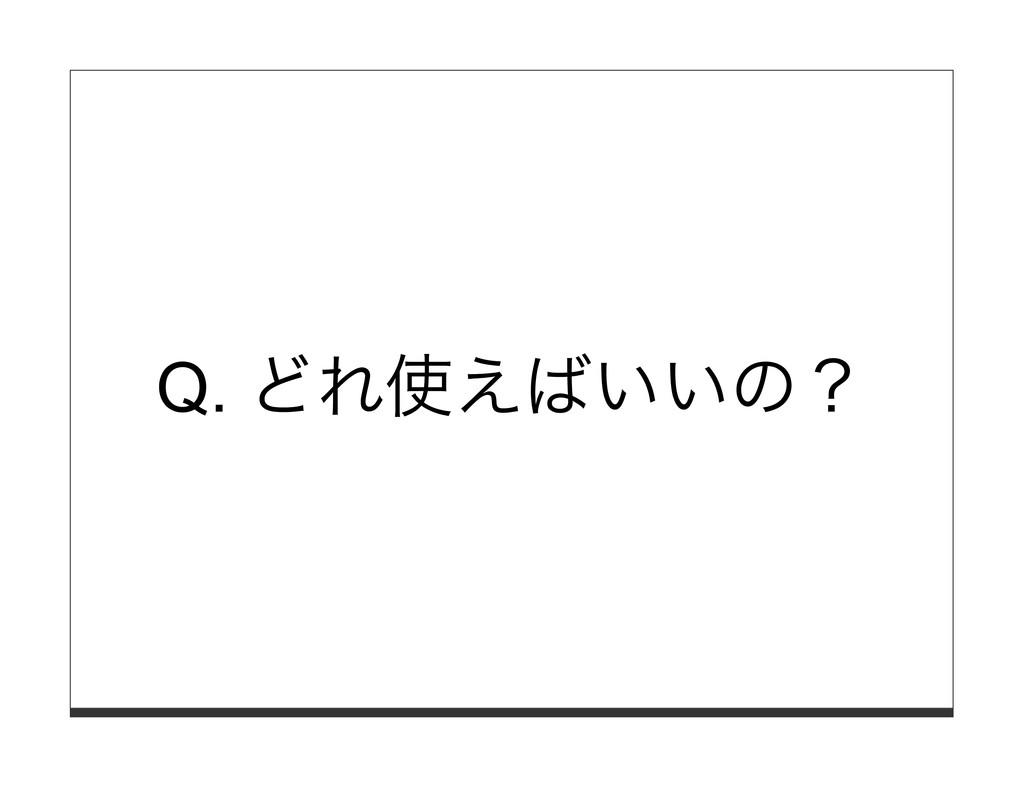 Q. どれ使えばいいの?