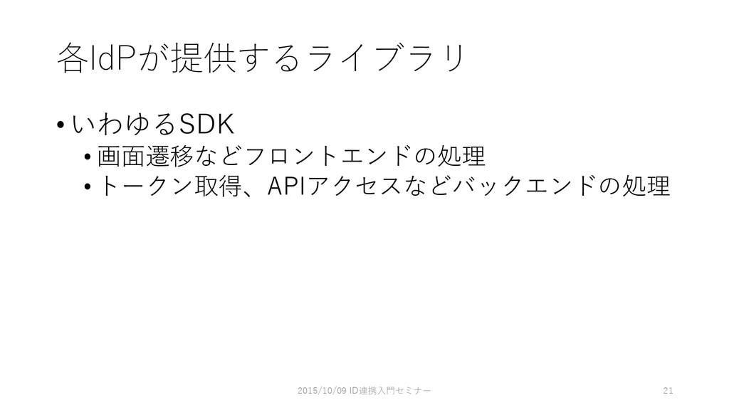 各IdPが提供するライブラリ •いわゆるSDK • 画面遷移などフロントエンドの処理 • トー...
