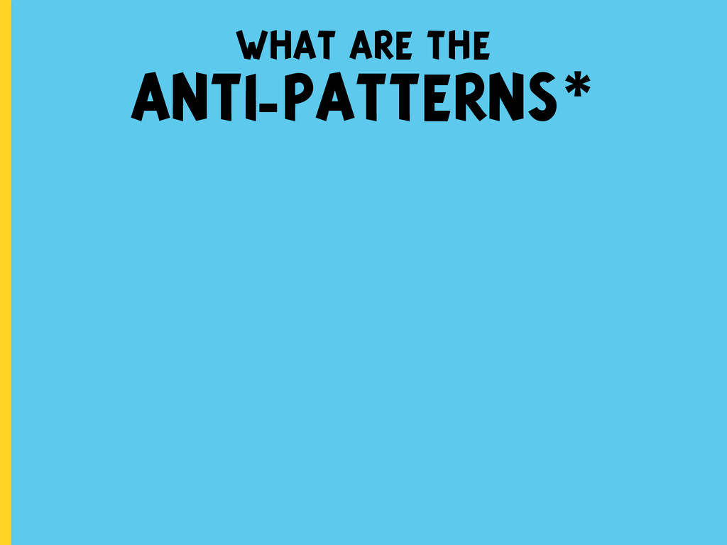 what are the ANTI-PATTERNS*