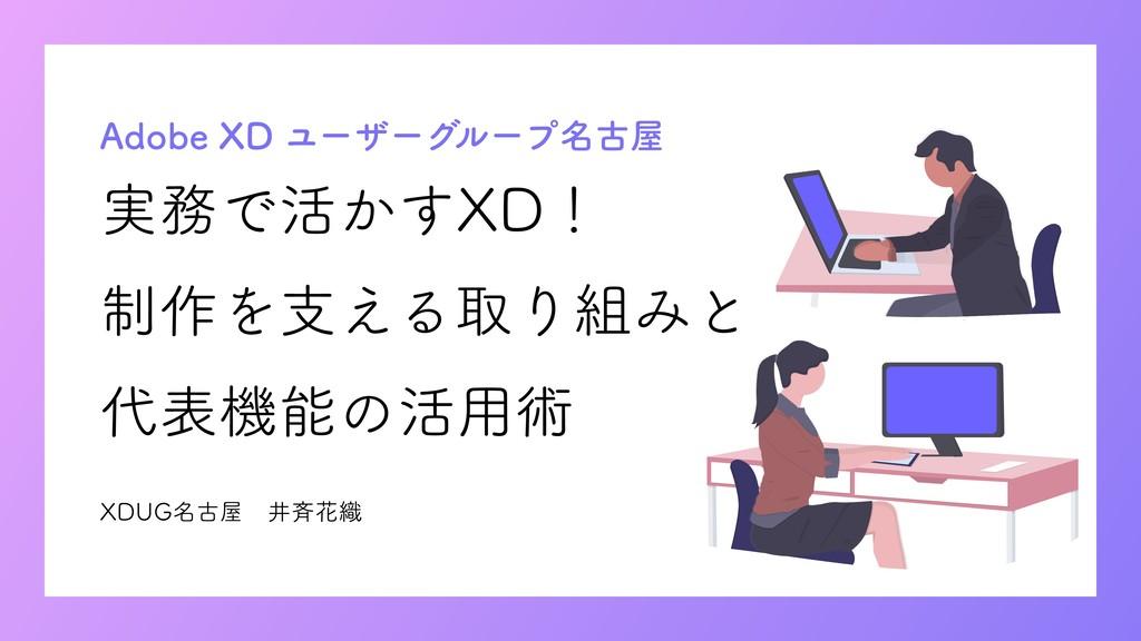 実務で活かすXD! 制作を支える取り組みと 代表機能の活用術 Adobe XD ユーザーグルー...