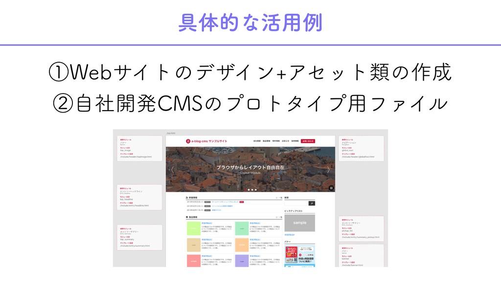 具体的な活用例 ①Webサイトのデザイン+アセット類の作成 ②自社開発CMSのプロトタイプ用フ...