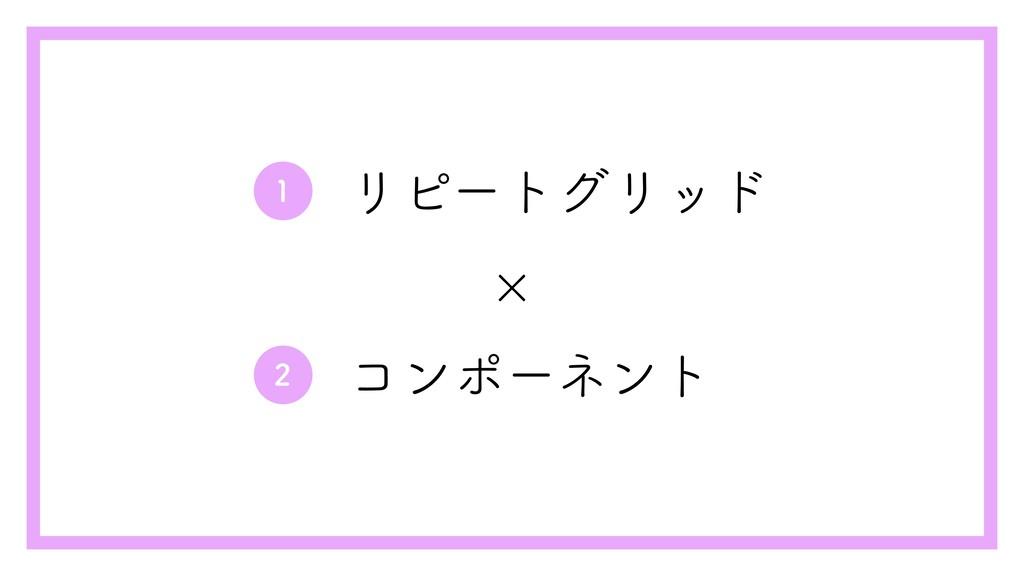1 リピートグリッド コンポーネント 2 ×