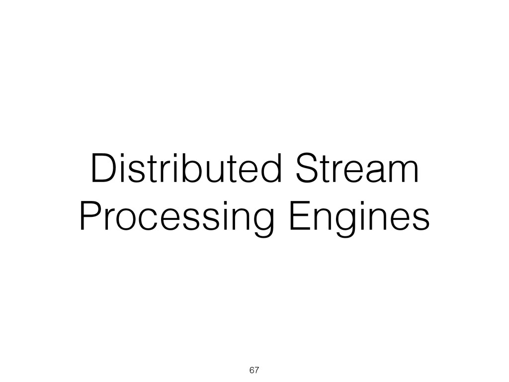 Distributed Stream Processing Engines 67