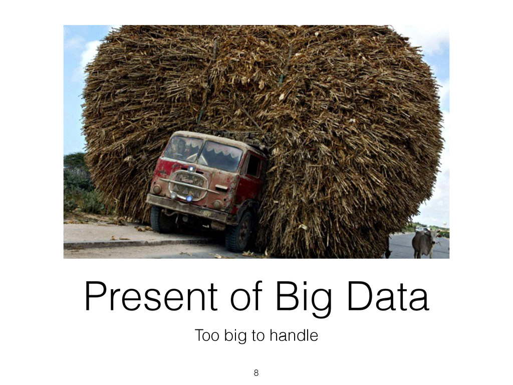 Present of Big Data Too big to handle 8