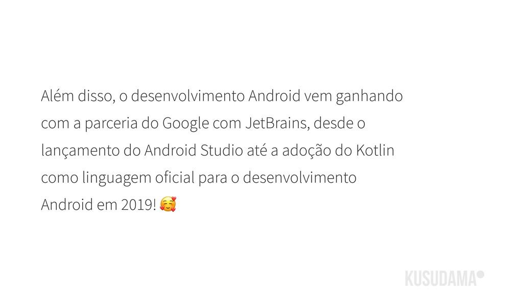 Além disso, o desenvolvimento Android vem ganha...