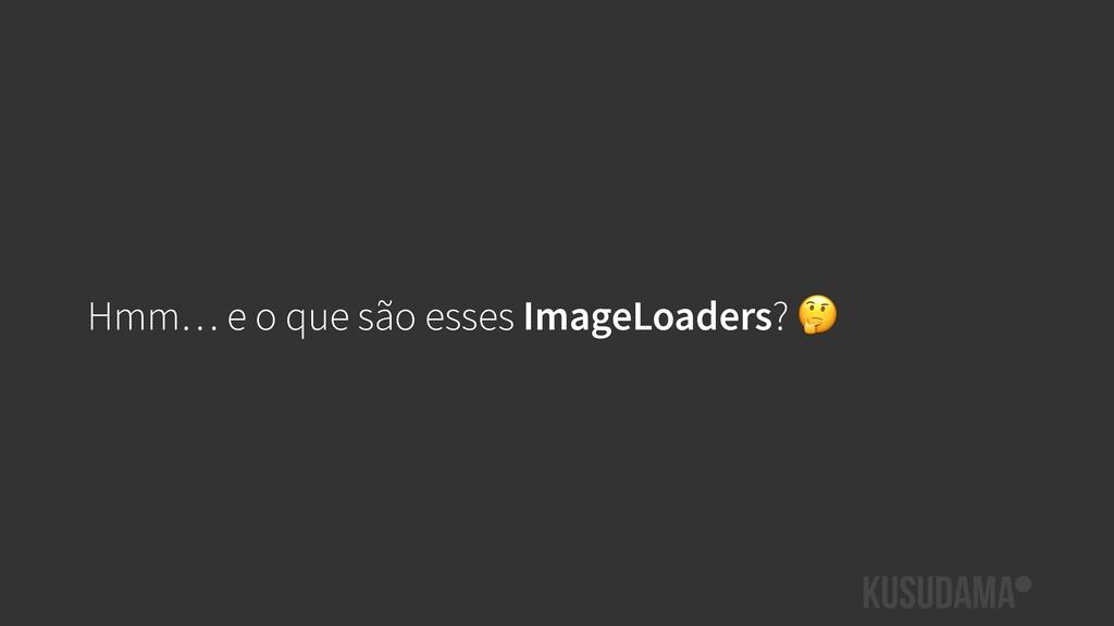 Hmm… e o que são esses ImageLoaders?