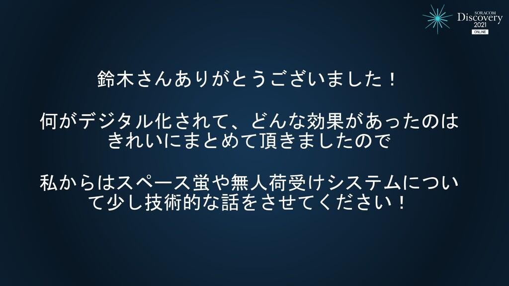 鈴木さんありがとうございました! 何がデジタル化されて、どんな効果があったのは きれいにまとめ...