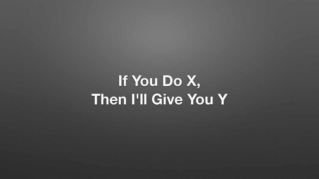 If You Do X, Then I'll Give You Y
