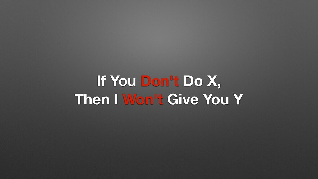 If You Don't Do X, Then I Won't Give You Y