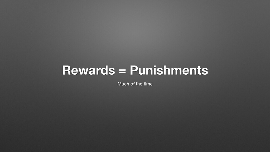 Rewards = Punishments Much of the time