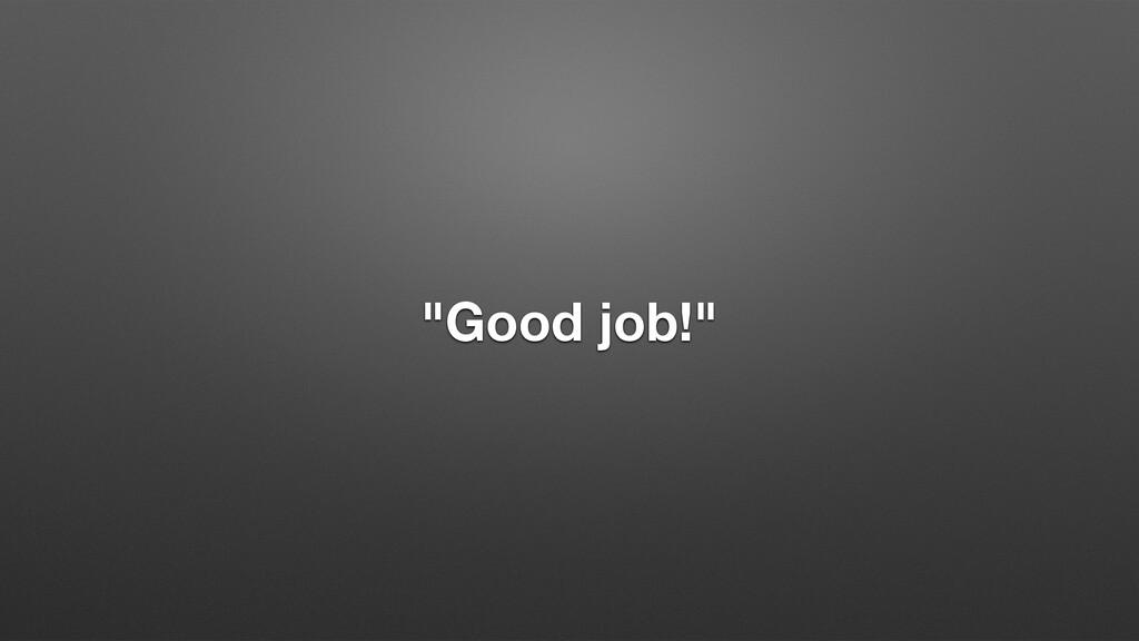 """Good job!"""