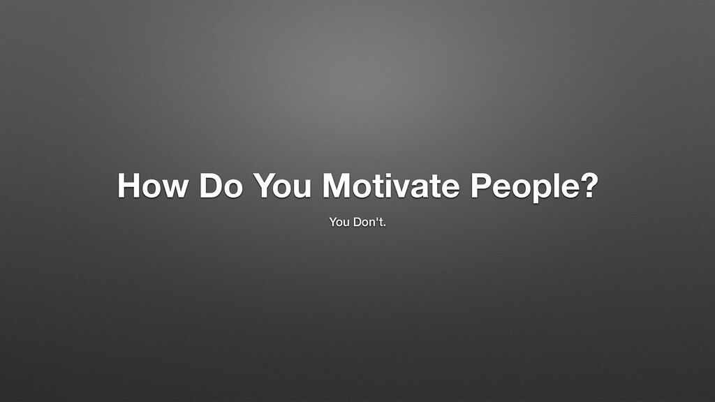 How Do You Motivate People? You Don't.