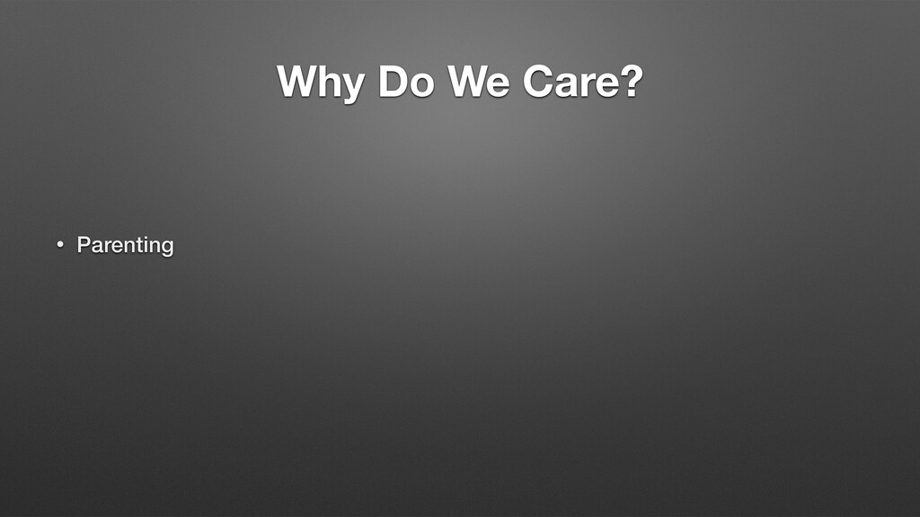 Why Do We Care? • Parenting