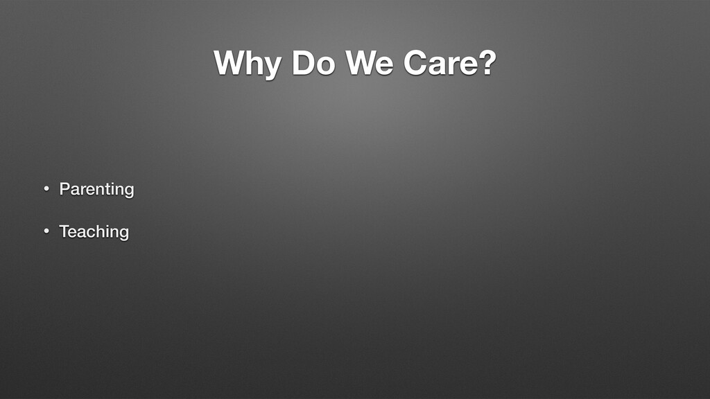 Why Do We Care? • Parenting • Teaching
