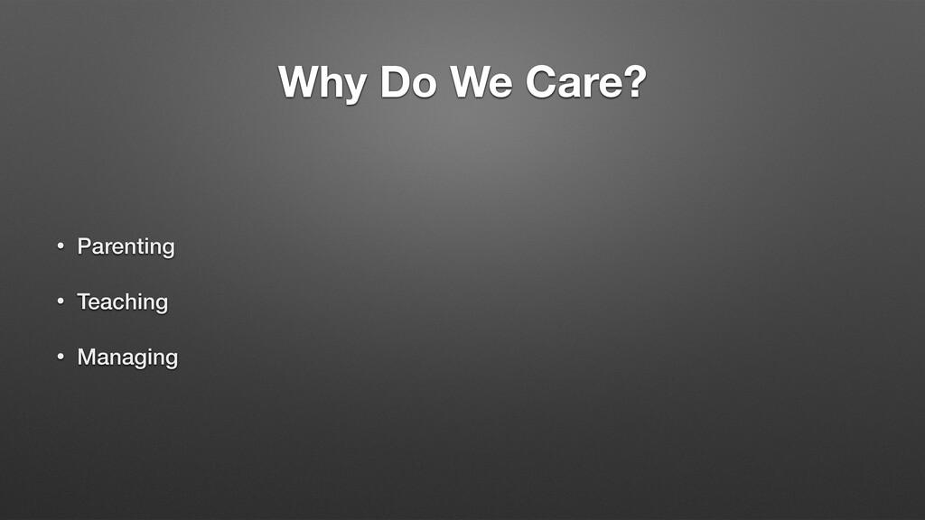 Why Do We Care? • Parenting • Teaching • Managi...