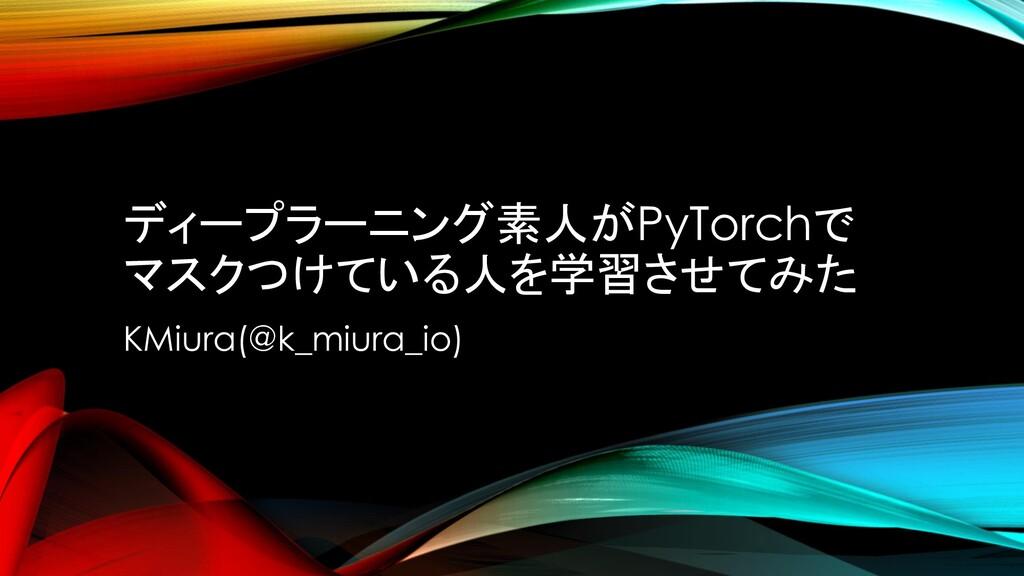 ディープラーニング素人がPyTorchで マスクつけている人を学習させてみた KMiura(@...