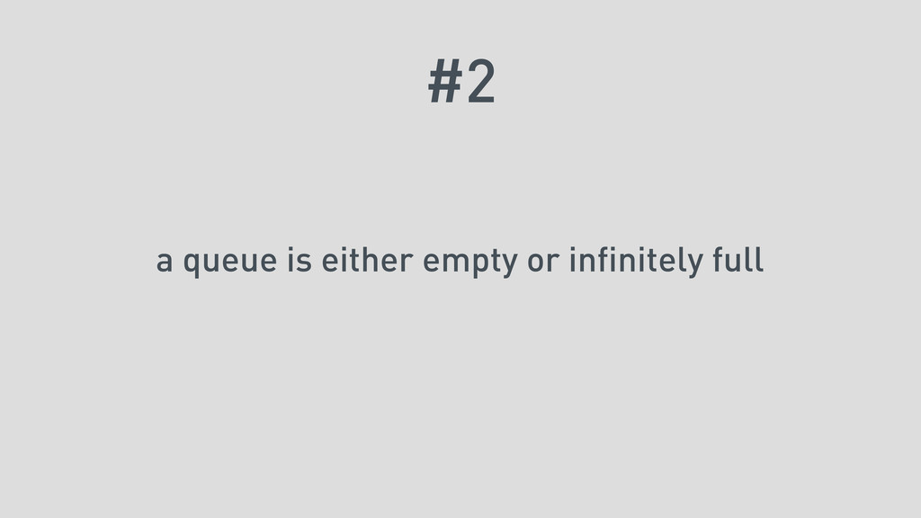 #2 a queue is either empty or infinitely full