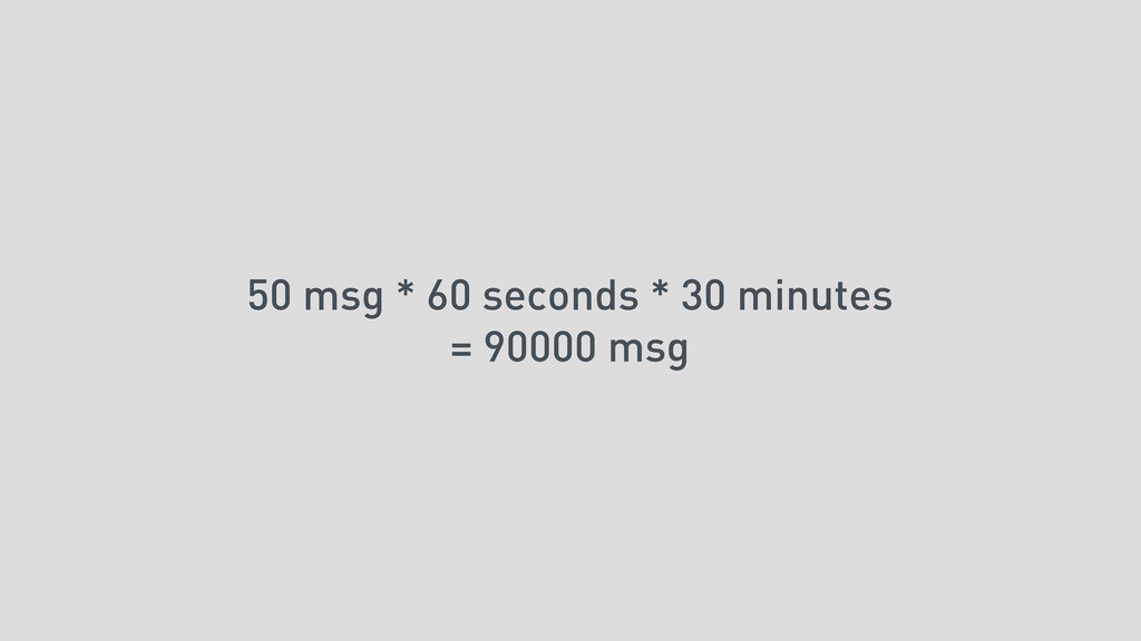 50 msg * 60 seconds * 30 minutes = 90000 msg