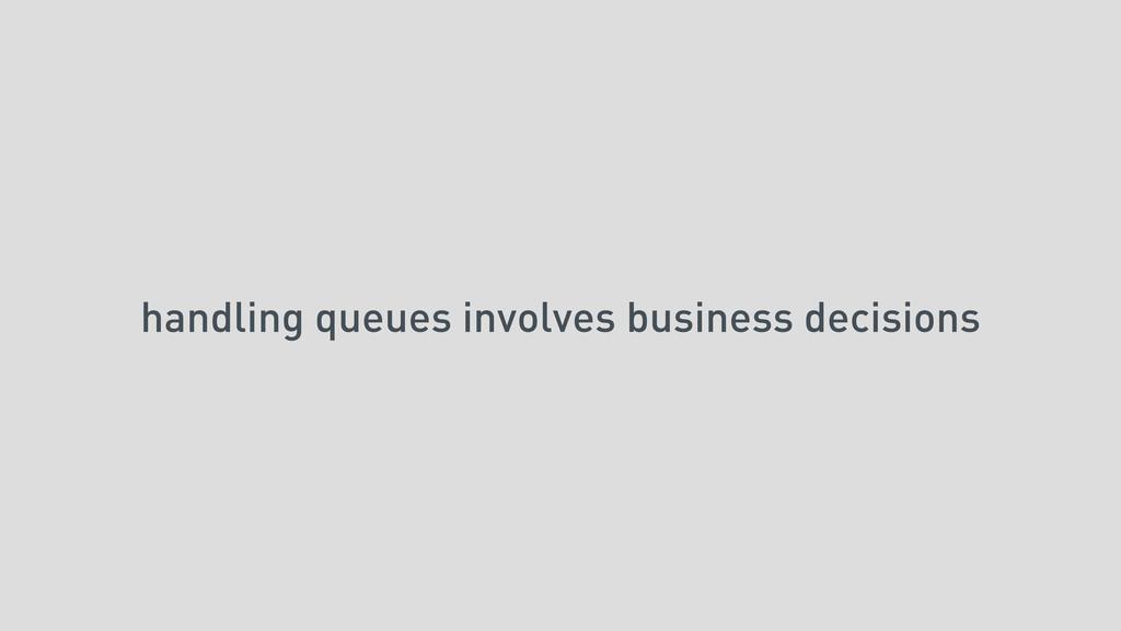 handling queues involves business decisions