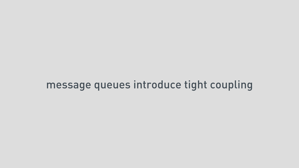 message queues introduce tight coupling