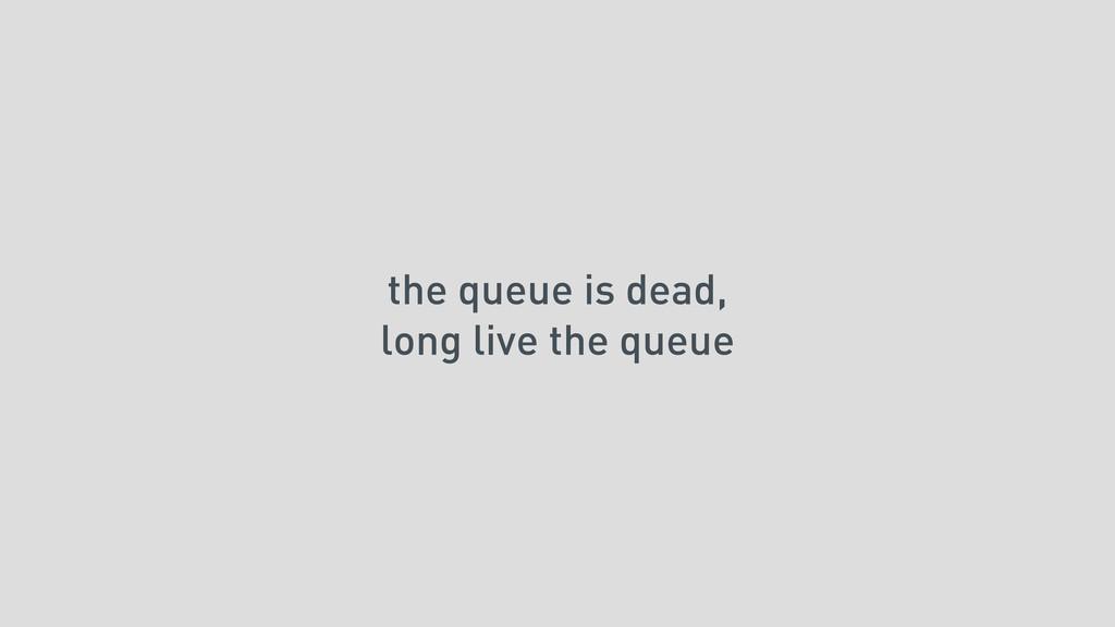 the queue is dead, long live the queue