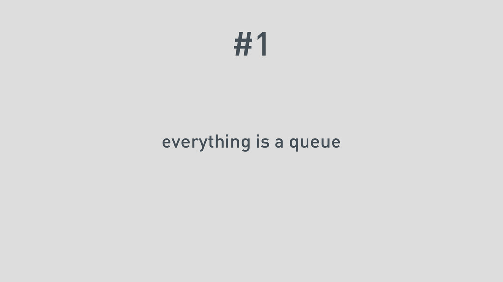#1 everything is a queue