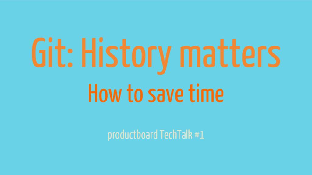 Git: History matters productboard TechTalk #1 H...