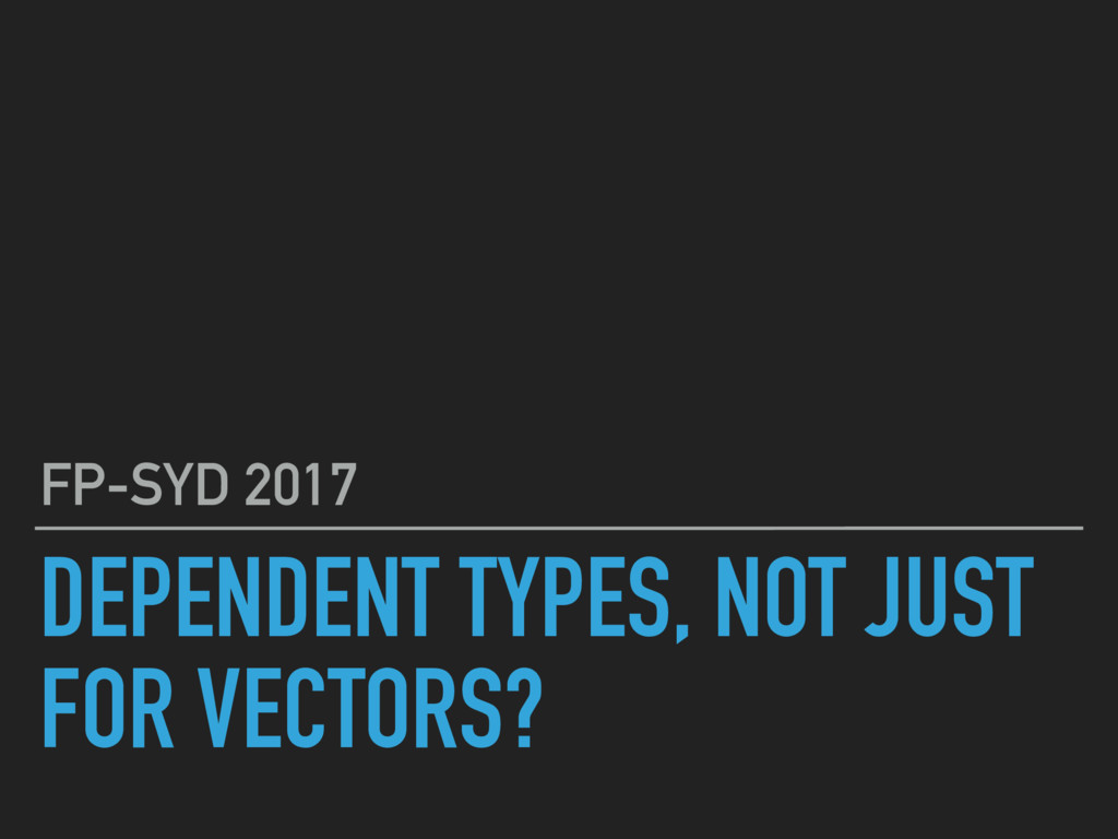 DEPENDENT TYPES, NOT JUST FOR VECTORS? FP-SYD 2...