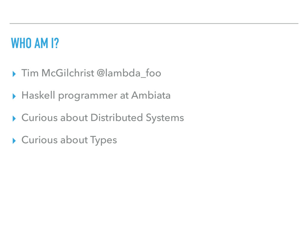 WHO AM I? ▸ Tim McGilchrist @lambda_foo ▸ Haske...