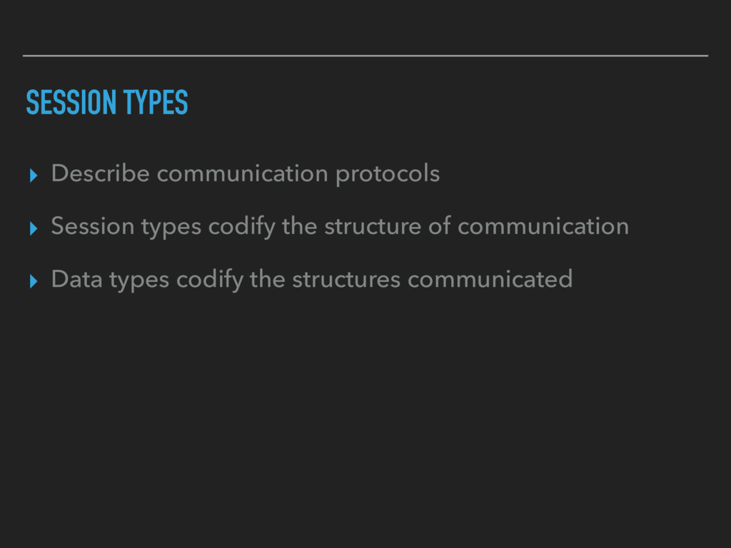 SESSION TYPES ▸ Describe communication protocol...