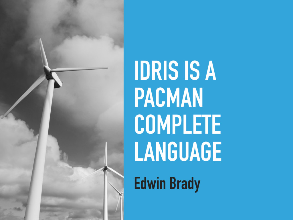 IDRIS IS A PACMAN COMPLETE LANGUAGE Edwin Brady