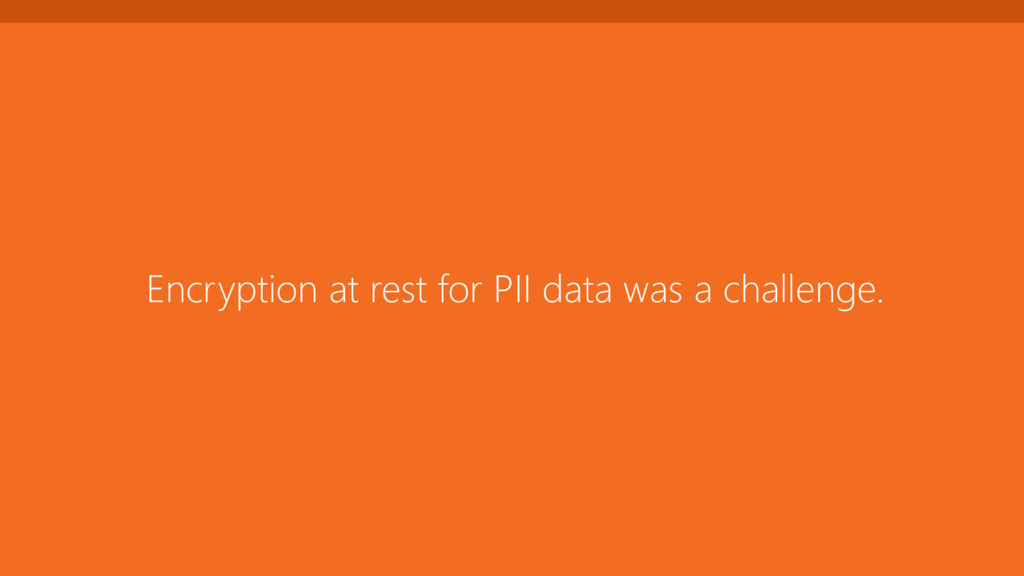 Encryption at rest for PII data was a challenge.