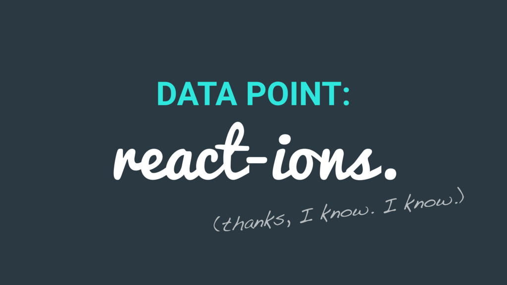 DATA POINT: react-ions. (thanks, I know. I know...
