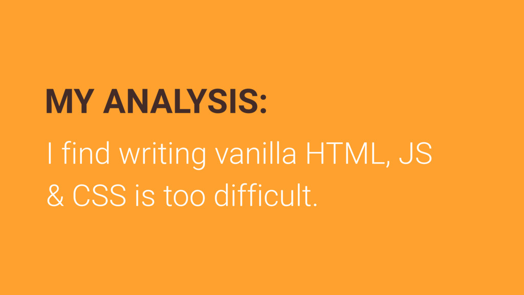 I find writing vanilla HTML, JS & CSS is too di...