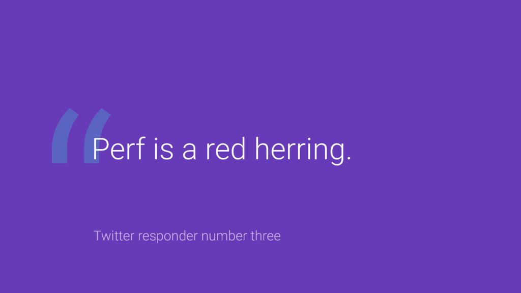 Perf is a red herring. Twitter responder number...