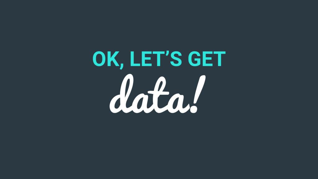 OK, LET'S GET data!