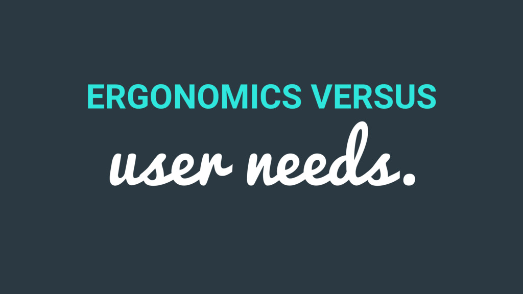 ERGONOMICS VERSUS user needs.