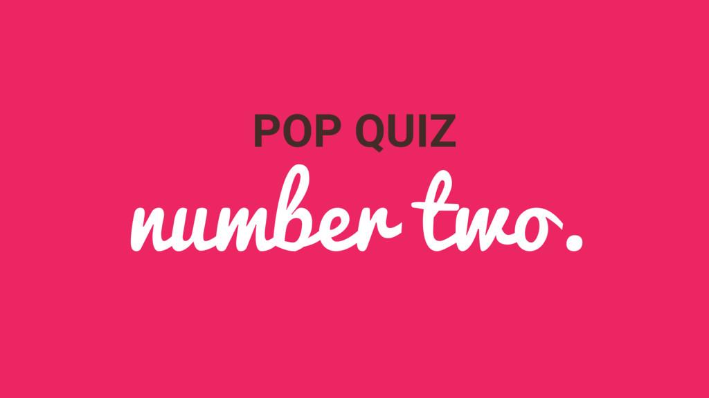 POP QUIZ number two.