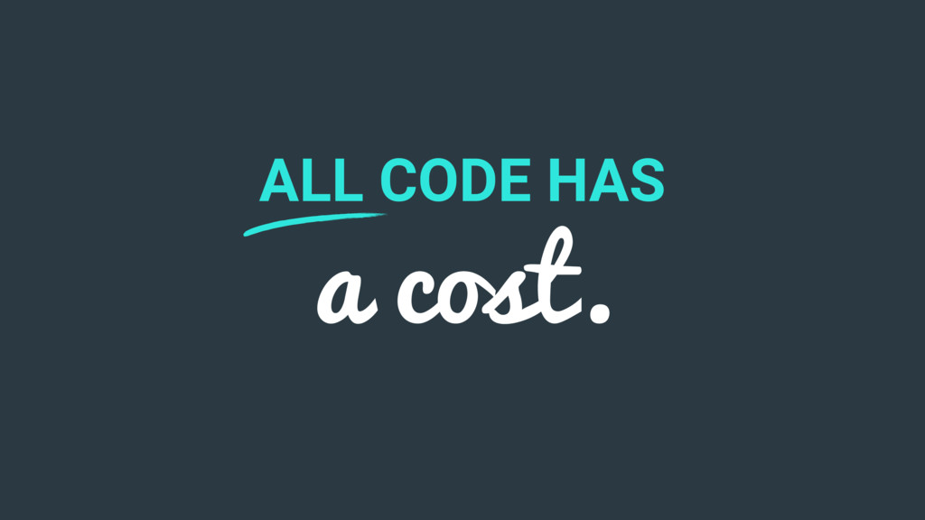 ALL CODE HAS a cost.