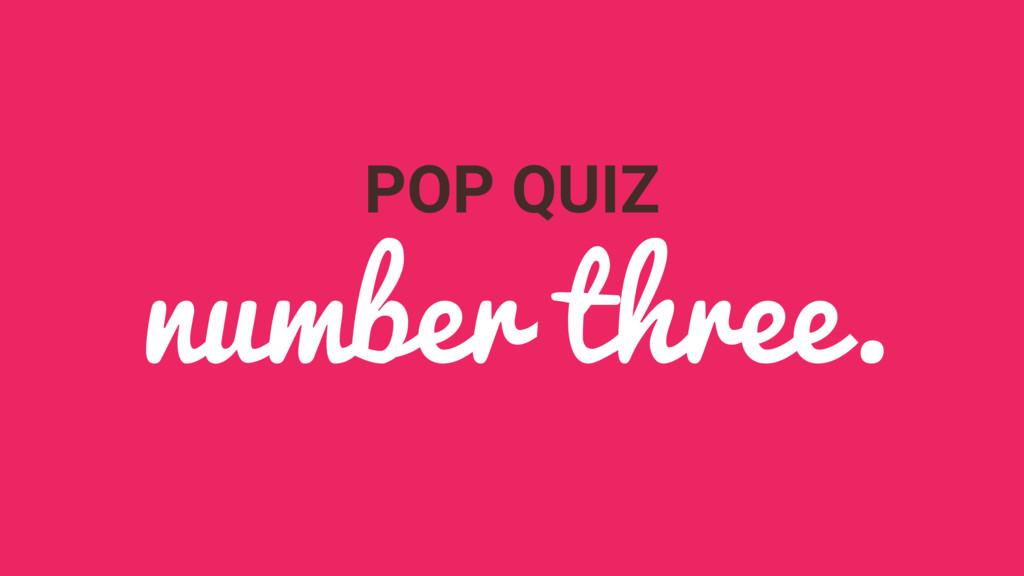 POP QUIZ number three.
