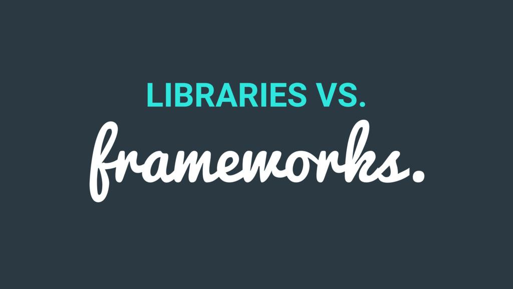 LIBRARIES VS. frameworks.