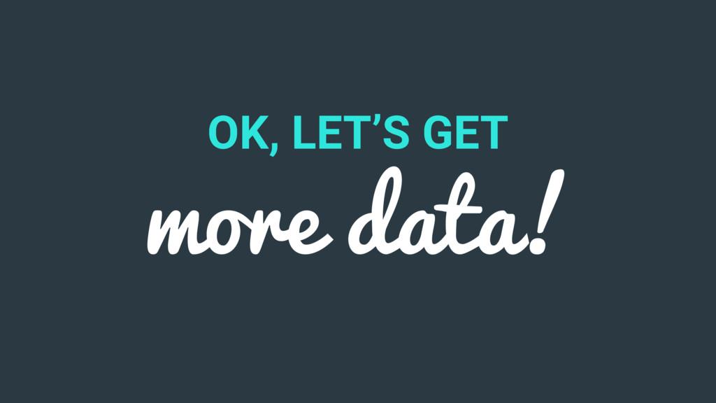 OK, LET'S GET more data!