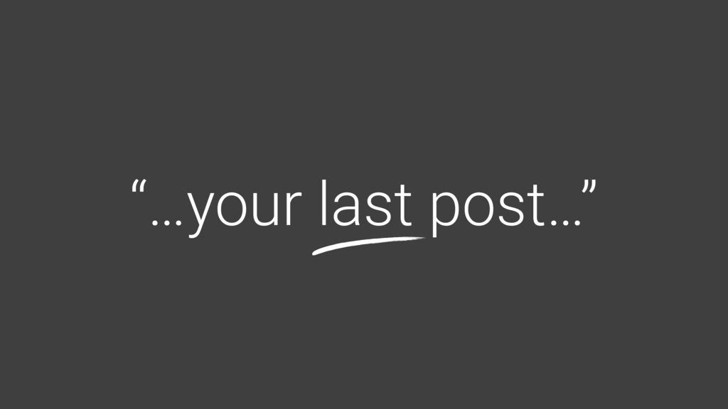 """…your last post…"""