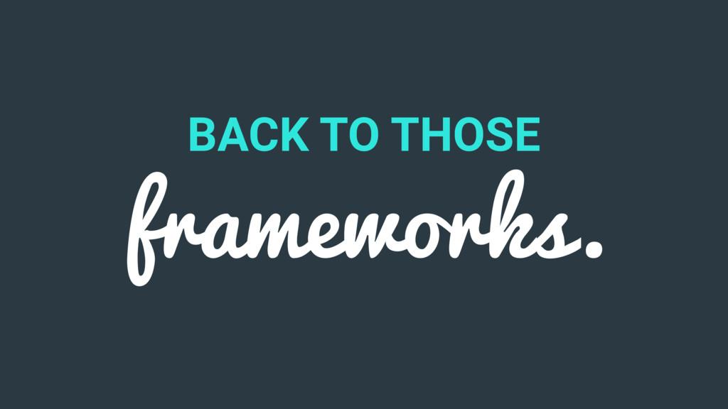 BACK TO THOSE frameworks.